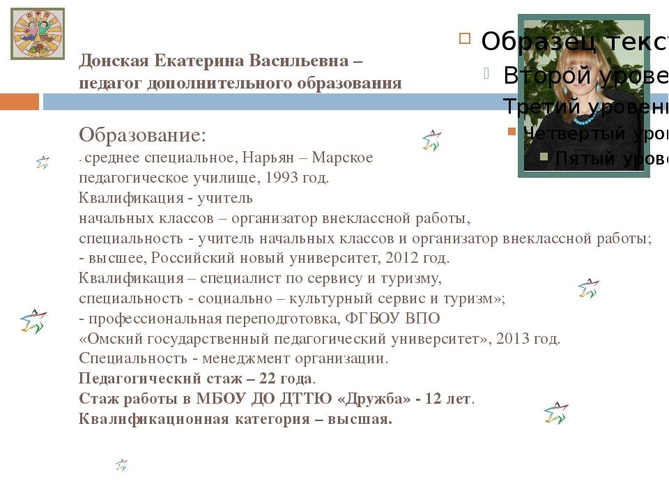 Донская Екатерина Васильевна – педагог дополнительного образования Образовани...