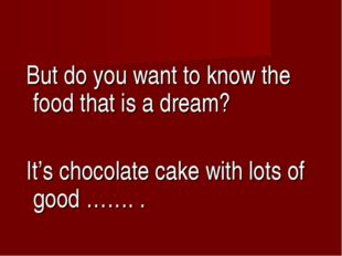 But do you want to know the food that is a dream? It's chocolate cake with l