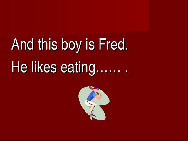 And this boy is Fred. He likes eating…… .