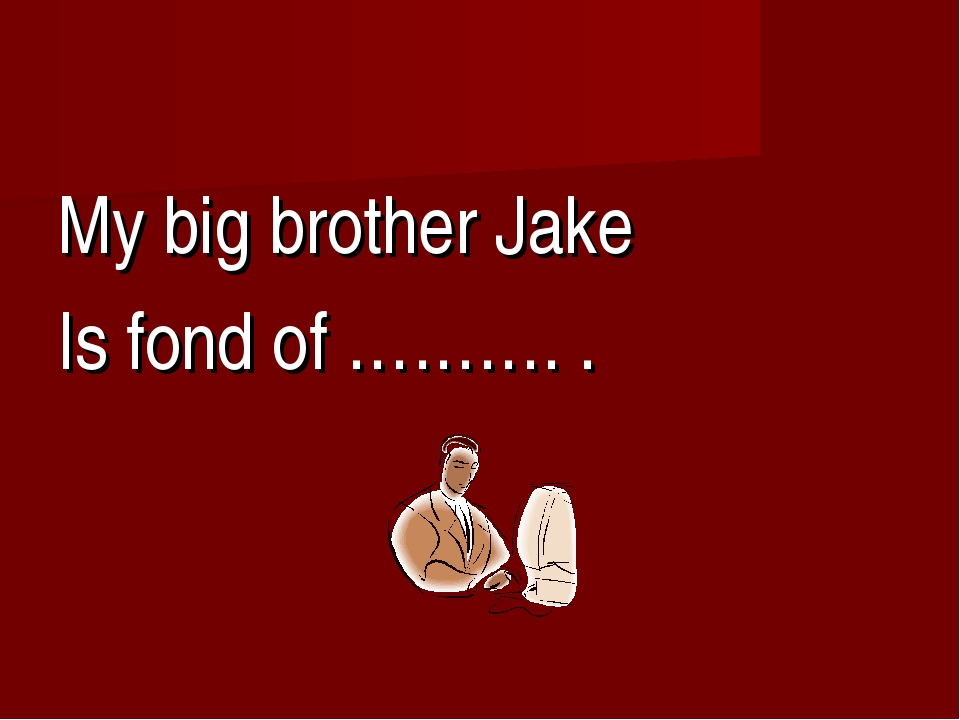 My big brother Jake Is fond of ………. .