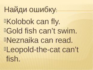 Найди ошибку: Kolobok can fly. Gold fish can't swim. Neznaika can read. Leopo