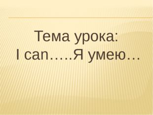 Тема урока: I can…..Я умею…