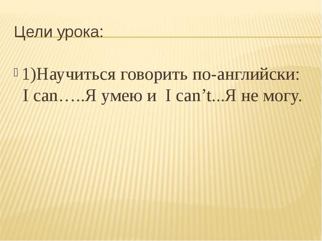 Цели урока: 1)Научиться говорить по-английски: I can…..Я умею и I can't...Я н...