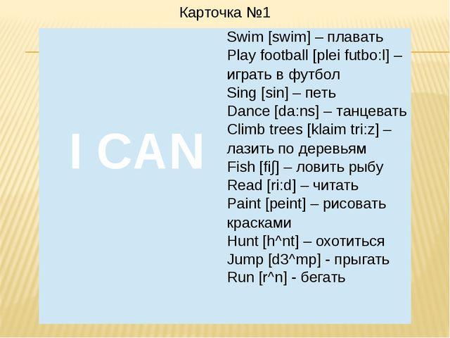Карточка №1 I CAN Swim [swim] –плавать Play football [plei futbo:l] –играть в...