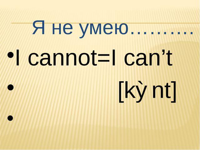 Я не умею………. I cannot=I can't [kɅnt]