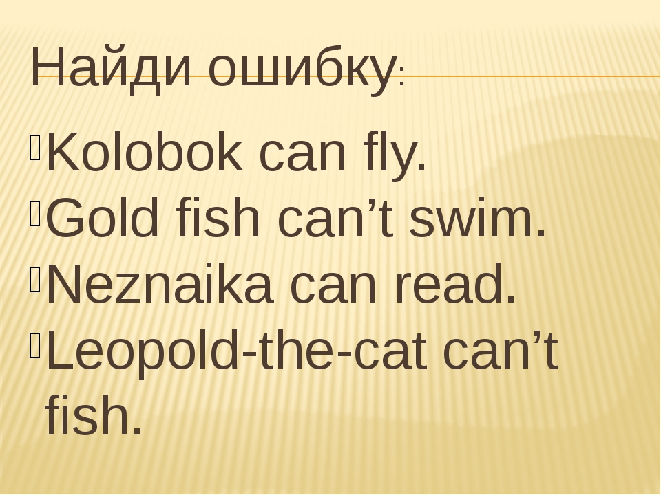 Найди ошибку: Kolobok can fly. Gold fish can't swim. Neznaika can read. Leopo...