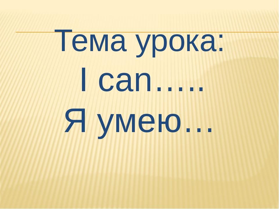 Тема урока: I can….. Я умею…