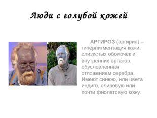Люди с голубой кожей АРГИРОЗ (аргирия) – гиперпигментация кожи, слизистых обо