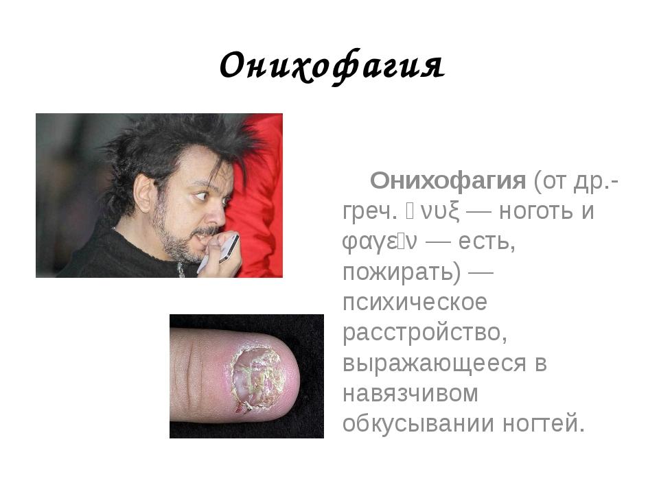Онихофагия Онихофагия (от др.-греч. ὄνυξ — ноготь и φαγεῖν — есть, пожирать)...