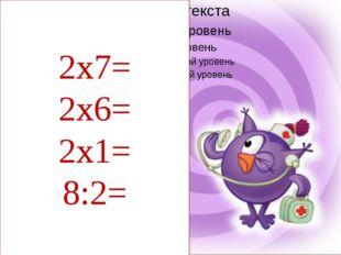 2х7= 2х6= 2х1= 8:2=