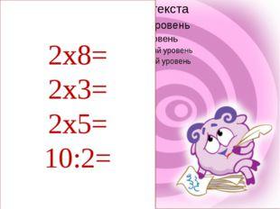 2х8= 2х3= 2х5= 10:2=