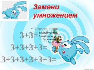 3+3= 3+3+3+3= 3+3+3+3+3+3= Замени умножением