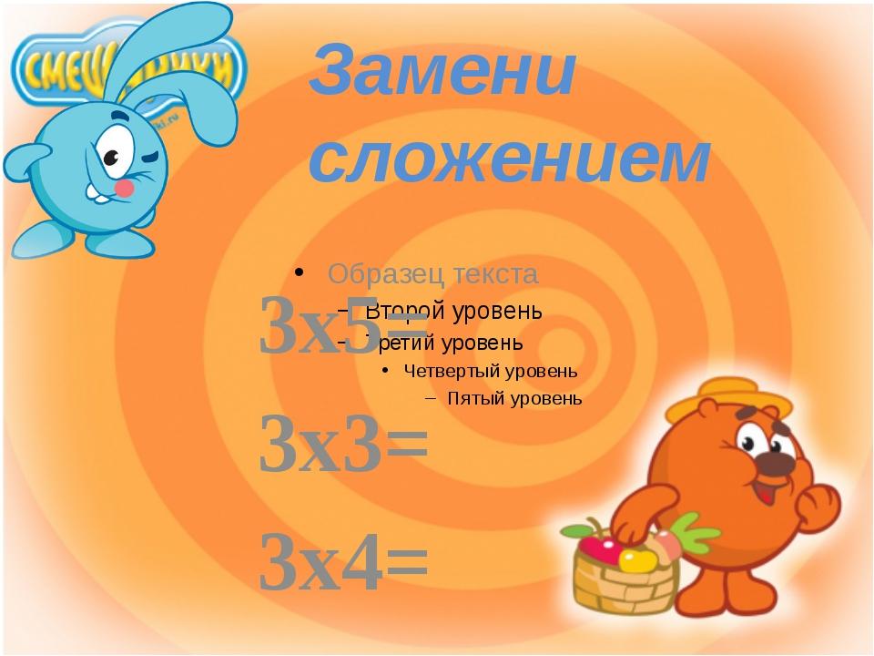 3х5= 3х3= 3х4= Замени сложением