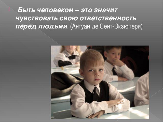 Быть человеком – это значит чувствовать свою ответственность перед людьми. (...