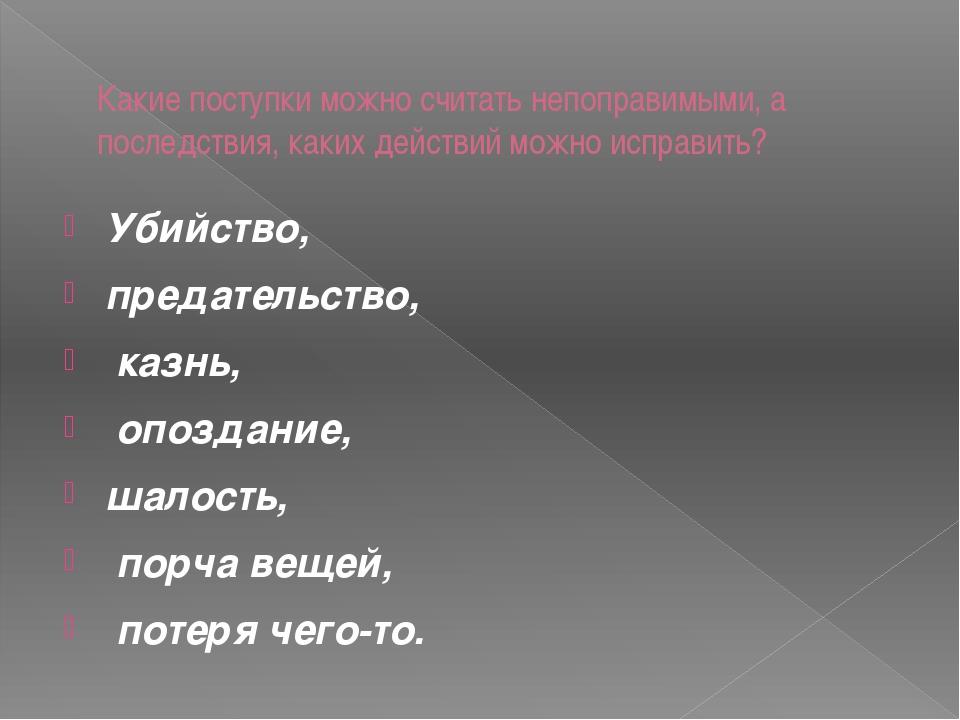Какие поступки можно считать непоправимыми, а последствия, каких действий мо...