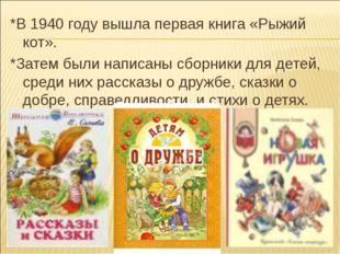 *В 1940 году вышла первая книга «Рыжий кот». *Затем были написаны сборники дл