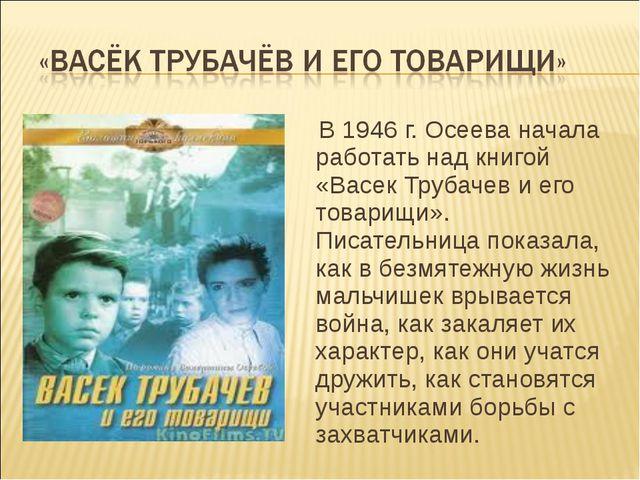 В 1946 г. Осеева начала работать над книгой «Васек Трубачев и его товарищи»....