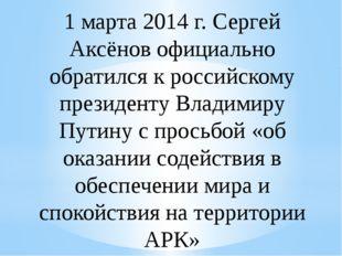 1 марта 2014 г. Сергей Аксёнов официально обратился к российскому президенту