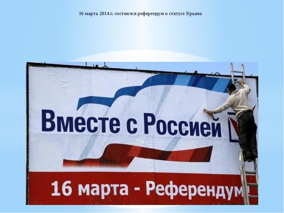 16 марта 2014 г. состоялся референдум о статусе Крыма