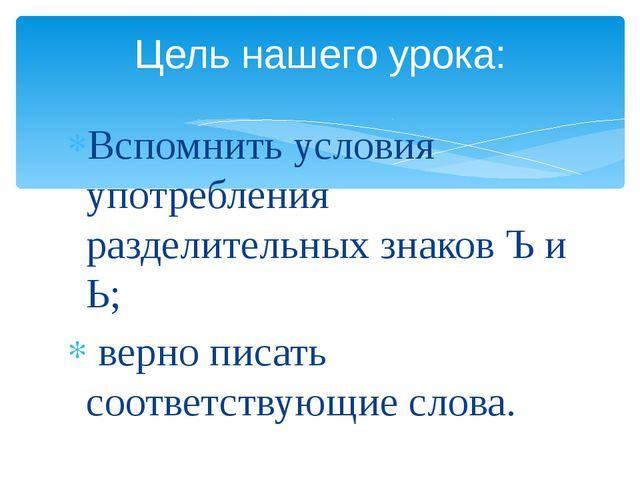 Вспомнить условия употребления разделительных знаков Ъ и Ь; верно писать соот...