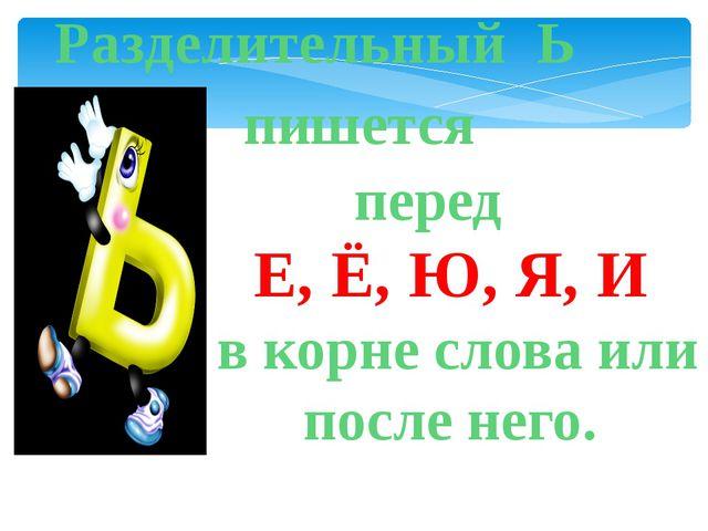 Разделительный Ь пишется перед Е, Ё, Ю, Я, И в корне слова или после него.