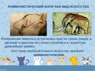 АНИМАЛИСТИЧЕСКИЙ ЖАНР КАК ВИД ИСКУССТВА Изображения животных встречались ещё