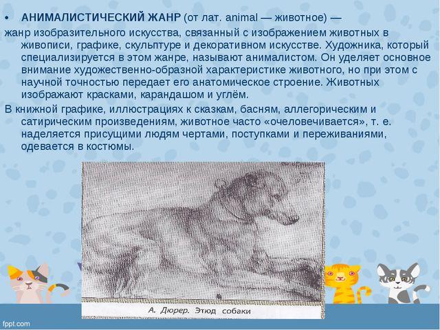 АНИМАЛИСТИЧЕСКИЙ ЖАНР (от лат. animal — животное) — жанр изобразительного иск...