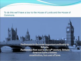To do this we'll have a tour to the House of Lords and the House of Commons.