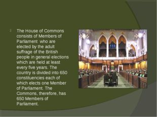The House of Commons consists of Members of Parliament who are elected by the