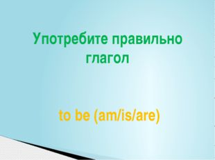 Употребите правильно глагол to be (am/is/are)