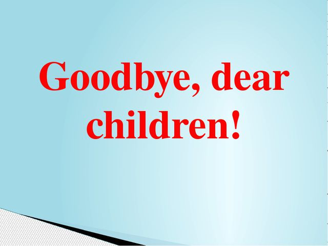 Goodbye, dear children!