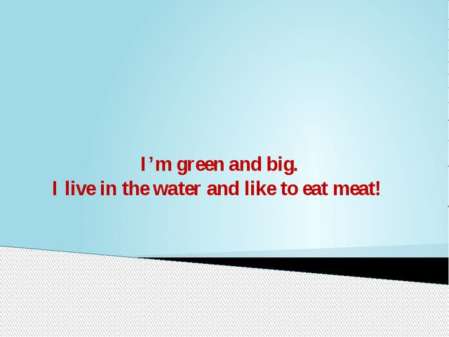 I'm green and big. I live in the water and like to eat meat!