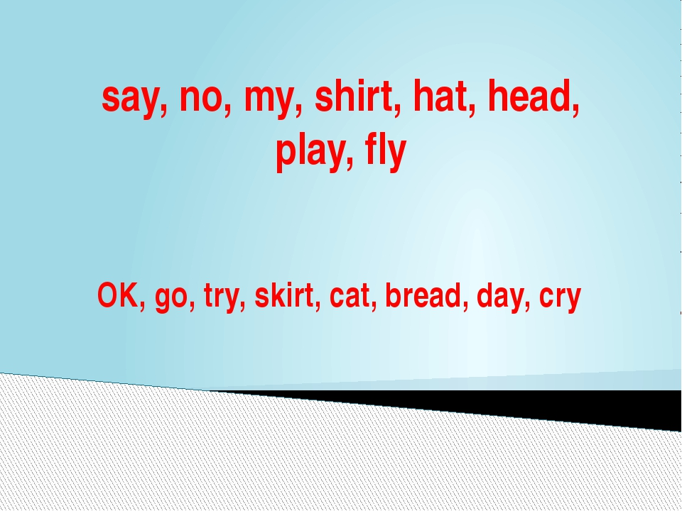 say, no, my, shirt, hat, head, play, fly OK, go, try, skirt, cat, bread, day,...