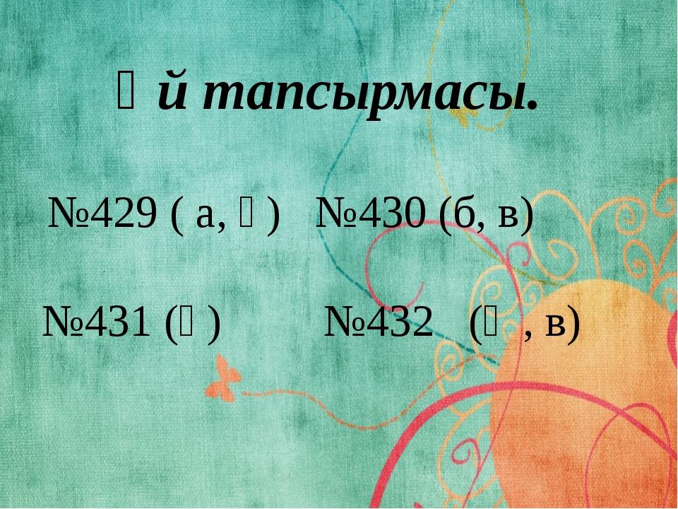 №429 ( а, ә) №430 (б, в) №431 (ә) №432 (ә , в) Үй тапсырмасы.