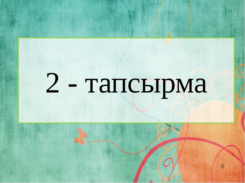 2 - тапсырма