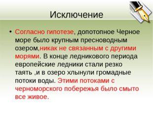 Исключение Согласно гипотезе, допотопное Черное море было крупным пресноводны