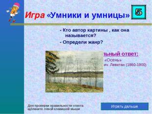 Играть дальше Правильный ответ: Картина «Осень» Исаак Ильич Левитан (1860-190