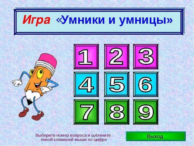Выход Выберите номер вопроса и щёлкните левой клавишей мыши по цифре Игра «У...