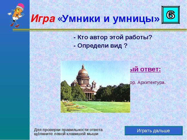 Играть дальше Правильный ответ: А. Монферан Исакиевский собор. Архитектура. Д...