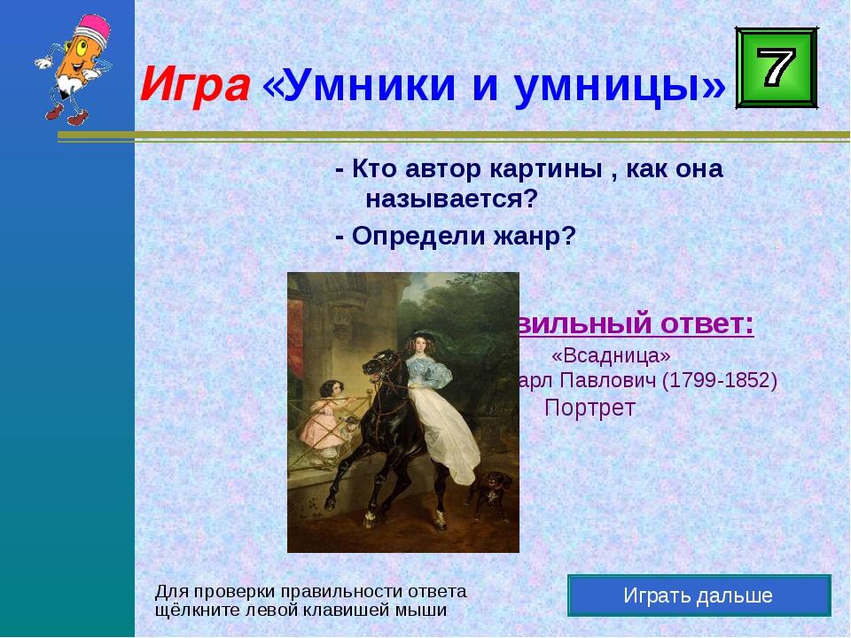 Играть дальше Правильный ответ: «Всадница» Брюллов Карл Павлович (1799-1852)...