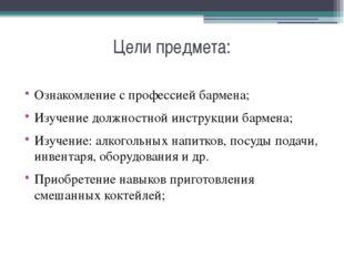 Цели предмета: Ознакомление с профессией бармена; Изучение должностной инстру