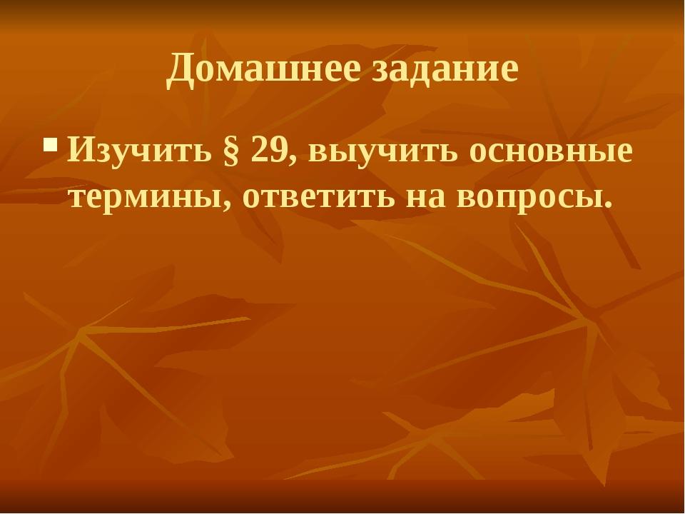 Домашнее задание Изучить § 29, выучить основные термины, ответить на вопросы.