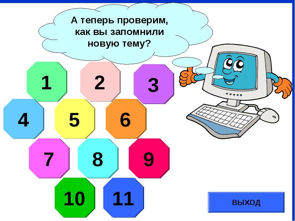 А теперь проверим, как вы запомнили новую тему? 1 2 3 4 5 6 7 8 9 10 11 ВЫХОД