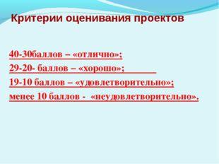 Критерии оценивания проектов 40-30баллов – «отлично»; 29-20- баллов – «хорошо