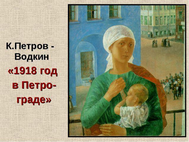 К.Петров -  Водкин «1918 год в Петро- граде»