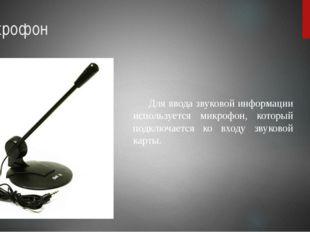 Микрофон Для ввода звуковой информации используется микрофон, который подклю