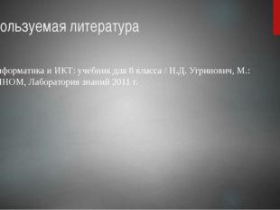 Используемая литература Информатика и ИКТ: учебник для 8 класса / Н.Д. Угрино