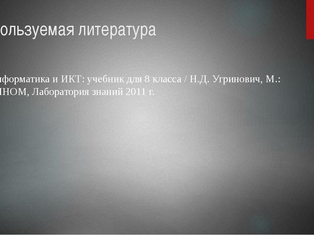 Используемая литература Информатика и ИКТ: учебник для 8 класса / Н.Д. Угрино...