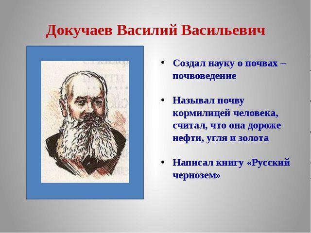 Докучаев Василий Васильевич Создал науку о почвах – почвоведение  Называл...