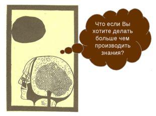 Что если Вы хотите делать больше чем производить знания?